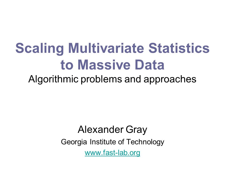 Scaling Multivariate Statistics to Massive Data Algorithmic problems and approaches Alexander Gray Georgia Institute of Technology www.fast-lab.org