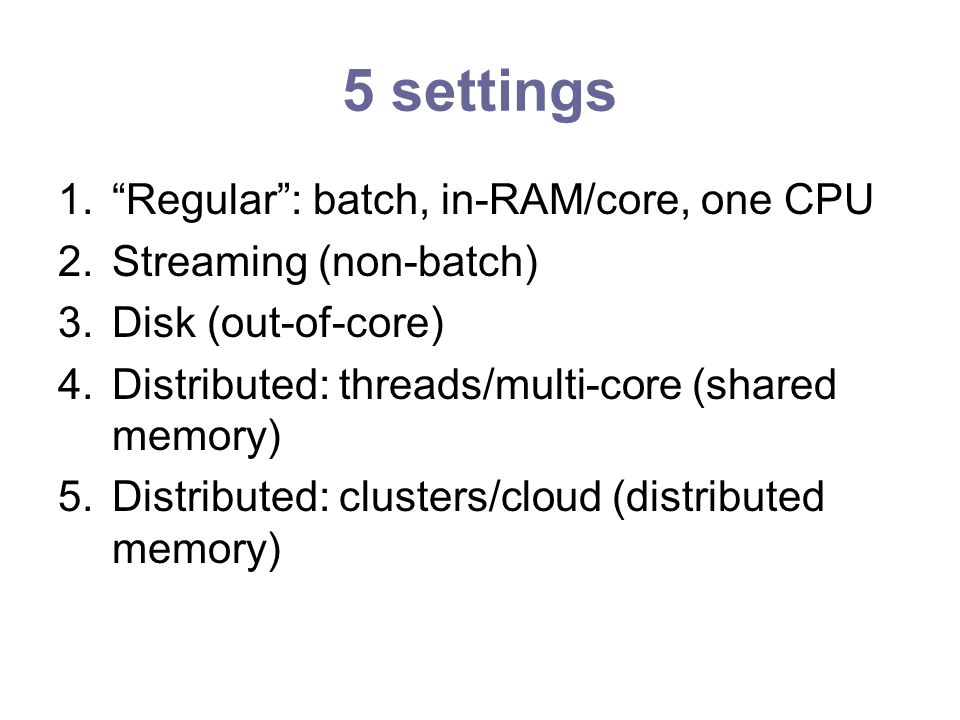 5 settings 1.Regular: batch, in-RAM/core, one CPU 2.Streaming (non-batch) 3.Disk (out-of-core) 4.Distributed: threads/multi-core (shared memory) 5.Distributed: clusters/cloud (distributed memory)