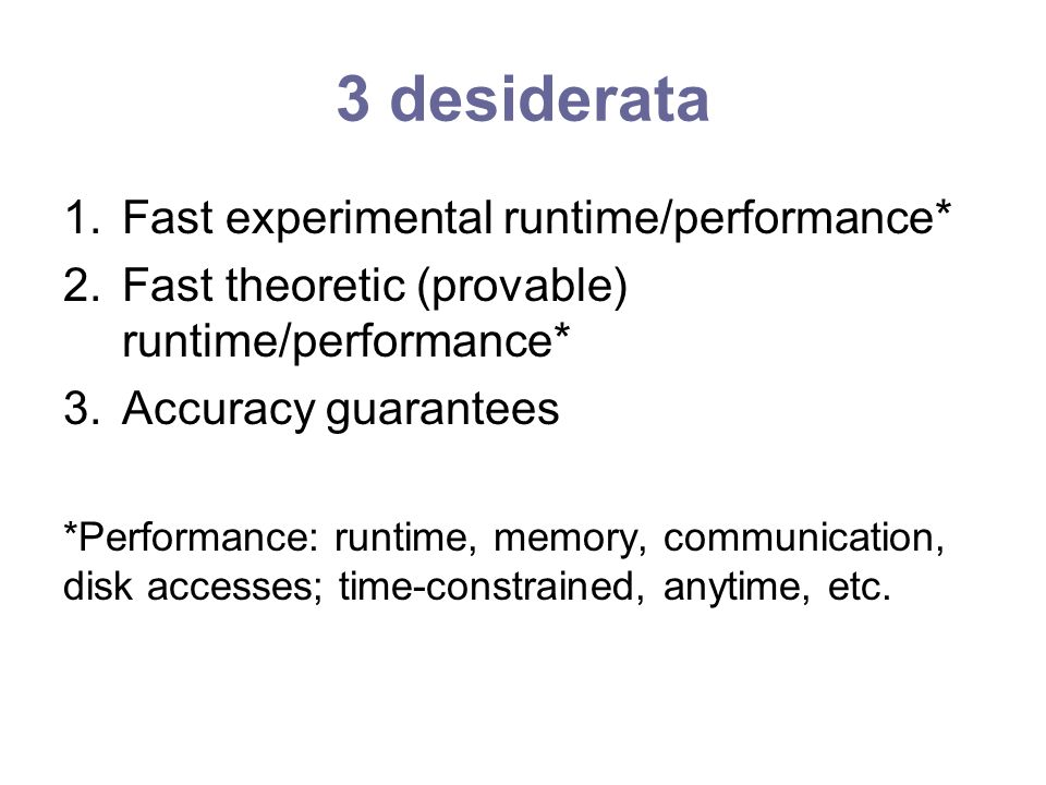 3 desiderata 1.Fast experimental runtime/performance* 2.Fast theoretic (provable) runtime/performance* 3.Accuracy guarantees *Performance: runtime, memory, communication, disk accesses; time-constrained, anytime, etc.
