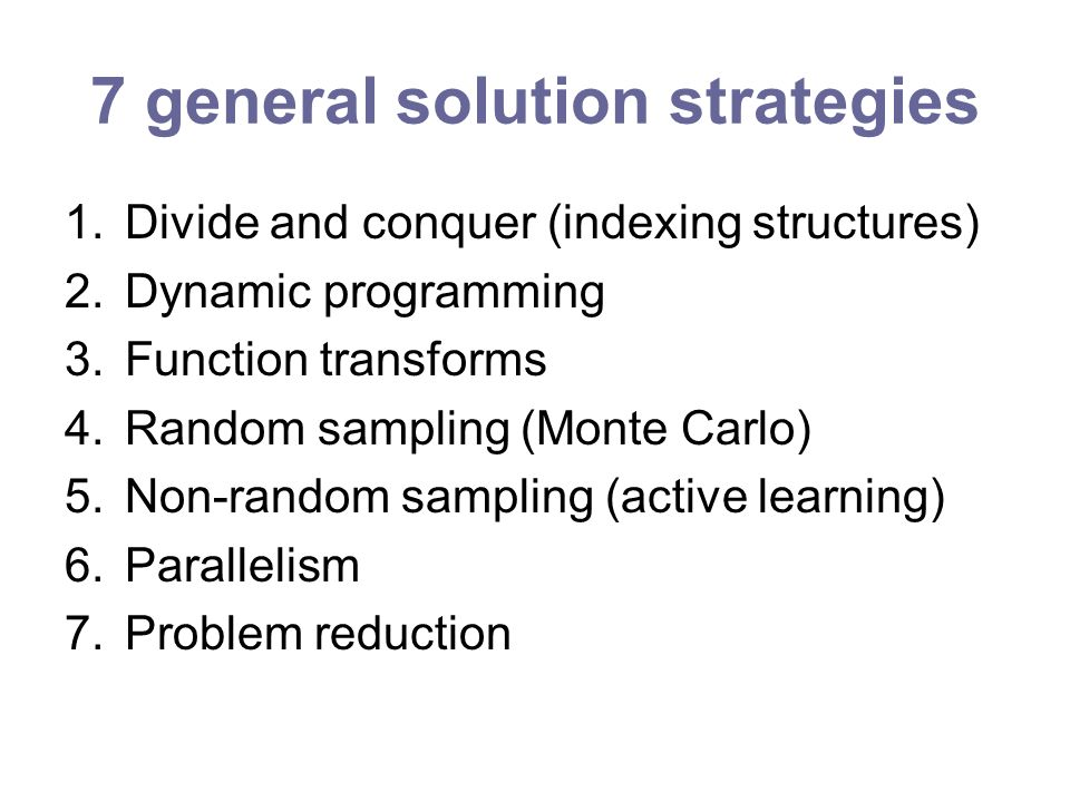 7 general solution strategies 1.Divide and conquer (indexing structures) 2.Dynamic programming 3.Function transforms 4.Random sampling (Monte Carlo) 5.Non-random sampling (active learning) 6.Parallelism 7.Problem reduction