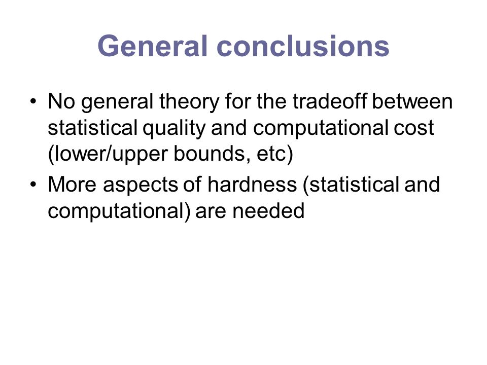 General conclusions No general theory for the tradeoff between statistical quality and computational cost (lower/upper bounds, etc) More aspects of hardness (statistical and computational) are needed