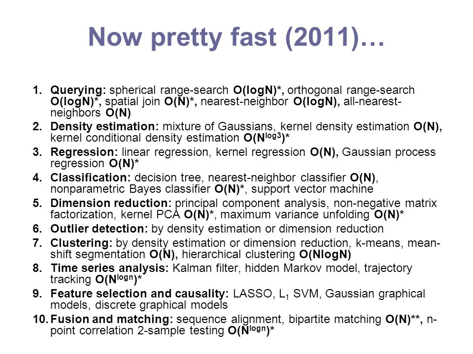 Now pretty fast (2011)… 1.Querying: spherical range-search O(logN)*, orthogonal range-search O(logN)*, spatial join O(N)*, nearest-neighbor O(logN), all-nearest- neighbors O(N) 2.Density estimation: mixture of Gaussians, kernel density estimation O(N), kernel conditional density estimation O(N log3 )* 3.Regression: linear regression, kernel regression O(N), Gaussian process regression O(N)* 4.Classification: decision tree, nearest-neighbor classifier O(N), nonparametric Bayes classifier O(N)*, support vector machine 5.Dimension reduction: principal component analysis, non-negative matrix factorization, kernel PCA O(N)*, maximum variance unfolding O(N)* 6.Outlier detection: by density estimation or dimension reduction 7.Clustering: by density estimation or dimension reduction, k-means, mean- shift segmentation O(N), hierarchical clustering O(NlogN) 8.Time series analysis: Kalman filter, hidden Markov model, trajectory tracking O(N logn )* 9.Feature selection and causality: LASSO, L 1 SVM, Gaussian graphical models, discrete graphical models 10.Fusion and matching: sequence alignment, bipartite matching O(N)**, n- point correlation 2-sample testing O(N logn )*