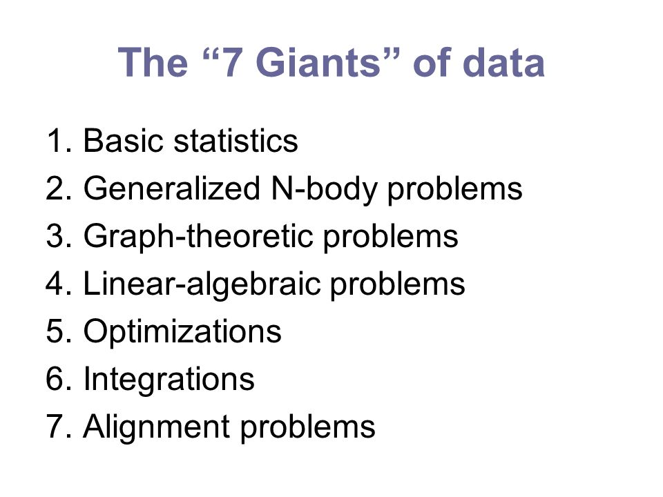 The 7 Giants of data 1.Basic statistics 2.Generalized N-body problems 3.Graph-theoretic problems 4.Linear-algebraic problems 5.Optimizations 6.Integrations 7.Alignment problems