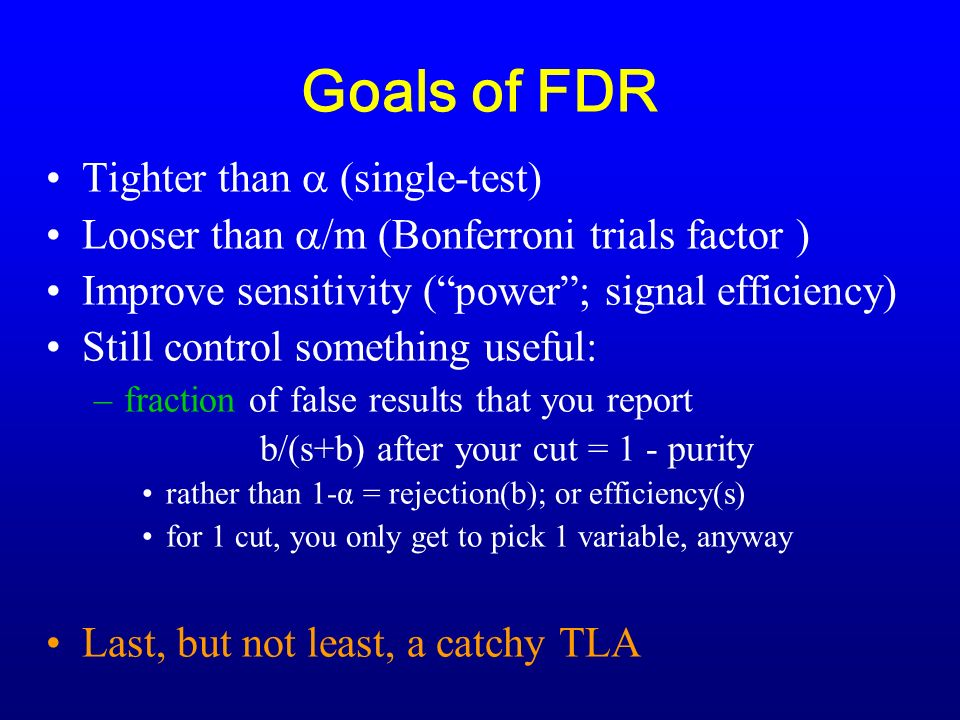 Goals of FDR Tighter than (single-test) Looser than /m (Bonferroni trials factor ) Improve sensitivity (power; signal efficiency) Still control something useful: –fraction of false results that you report b/(s+b) after your cut = 1 - purity rather than 1-α = rejection(b); or efficiency(s) for 1 cut, you only get to pick 1 variable, anyway Last, but not least, a catchy TLA