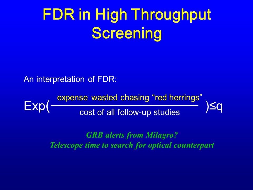 FDR in High Throughput Screening An interpretation of FDR: expense wasted chasing red herrings cost of all follow-up studies Exp ( )q GRB alerts from Milagro.