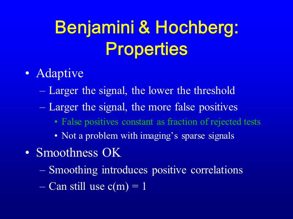 Benjamini & Hochberg: Properties Adaptive –Larger the signal, the lower the threshold –Larger the signal, the more false positives False positives constant as fraction of rejected tests Not a problem with imagings sparse signals Smoothness OK –Smoothing introduces positive correlations –Can still use c(m) = 1