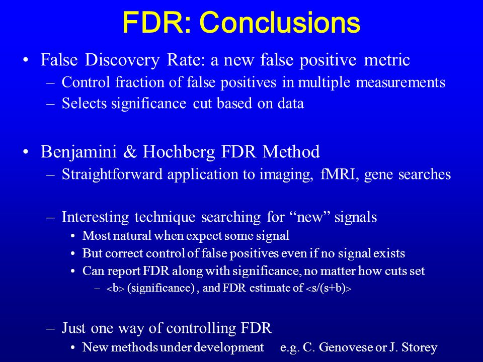 FDR: Conclusions False Discovery Rate: a new false positive metric –Control fraction of false positives in multiple measurements –Selects significance cut based on data Benjamini & Hochberg FDR Method –Straightforward application to imaging, fMRI, gene searches –Interesting technique searching for new signals Most natural when expect some signal But correct control of false positives even if no signal exists Can report FDR along with significance, no matter how cuts set – b (significance), and FDR estimate of s/(s+b) –Just one way of controlling FDR New methods under development e.g.