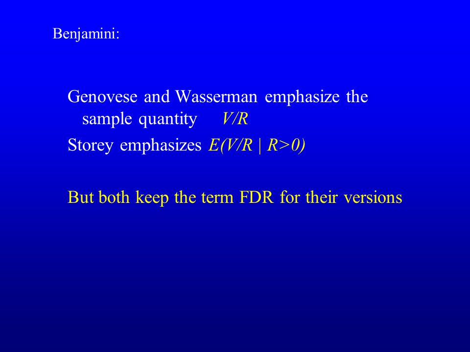 Genovese and Wasserman emphasize the sample quantity V/R Storey emphasizes E(V/R | R>0) But both keep the term FDR for their versions Benjamini: