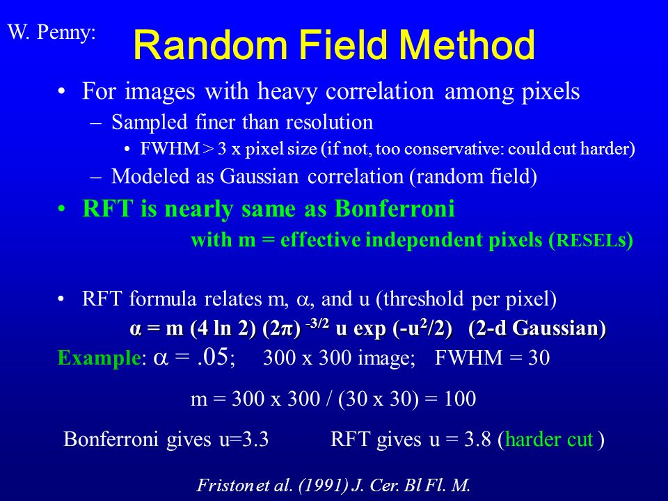 Random Field Method For images with heavy correlation among pixels –Sampled finer than resolution FWHM > 3 x pixel size (if not, too conservative: could cut harder) –Modeled as Gaussian correlation (random field) RFT is nearly same as Bonferroni with m = effective independent pixels ( RESEL s) RFT formula relates m,, and u (threshold per pixel) α = m (4 ln 2) (2π) -3/2 u exp (-u 2 /2) (2-d Gaussian) Example: =.05 ; 300 x 300 image; FWHM = 30 m = 300 x 300 / (30 x 30) = 100 Bonferroni gives u=3.3 RFT gives u = 3.8 (harder cut) Friston et al.