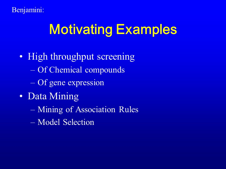 Motivating Examples High throughput screening –Of Chemical compounds –Of gene expression Data Mining –Mining of Association Rules –Model Selection Benjamini: