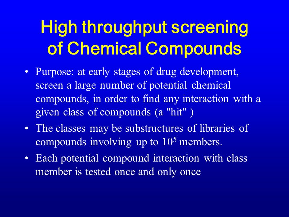 High throughput screening of Chemical Compounds Purpose: at early stages of drug development, screen a large number of potential chemical compounds, in order to find any interaction with a given class of compounds (a hit ) The classes may be substructures of libraries of compounds involving up to 10 5 members.