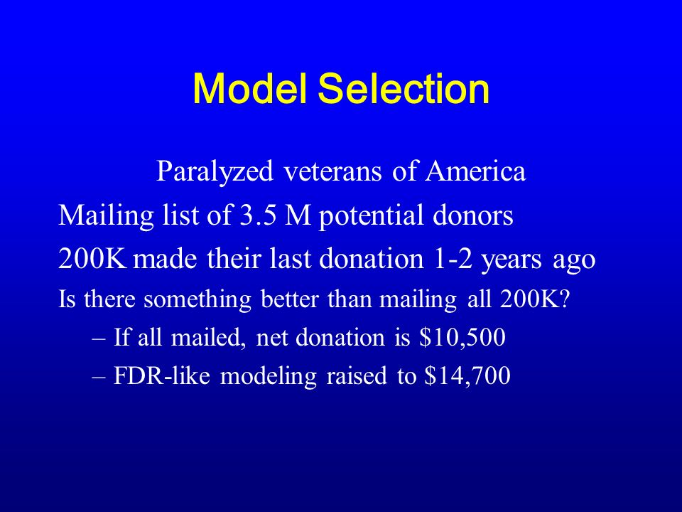 Model Selection Paralyzed veterans of America Mailing list of 3.5 M potential donors 200K made their last donation 1-2 years ago Is there something better than mailing all 200K.