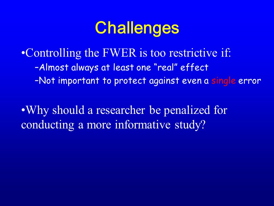 Challenges Controlling the FWER is too restrictive if: –Almost always at least one real effect –Not important to protect against even a single error Why should a researcher be penalized for conducting a more informative study