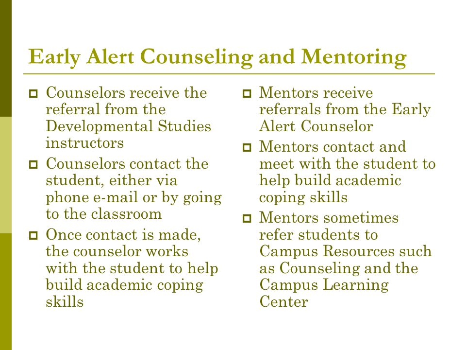 Early Alert Counseling and Mentoring Counselors receive the referral from the Developmental Studies instructors Counselors contact the student, either via phone e-mail or by going to the classroom Once contact is made, the counselor works with the student to help build academic coping skills Mentors receive referrals from the Early Alert Counselor Mentors contact and meet with the student to help build academic coping skills Mentors sometimes refer students to Campus Resources such as Counseling and the Campus Learning Center