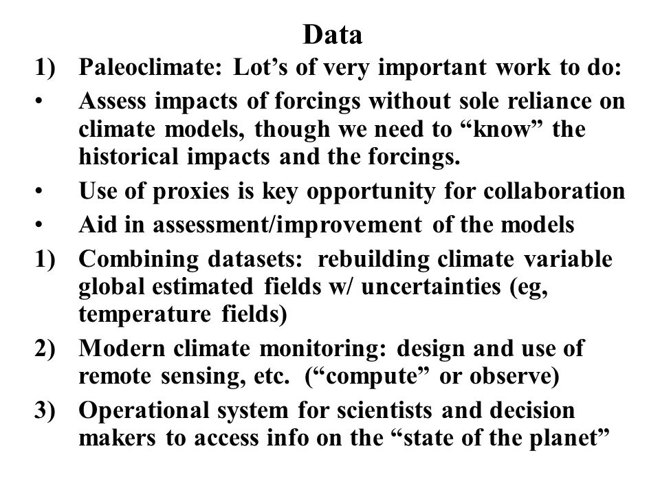 Data 1)Paleoclimate: Lots of very important work to do: Assess impacts of forcings without sole reliance on climate models, though we need to know the historical impacts and the forcings.