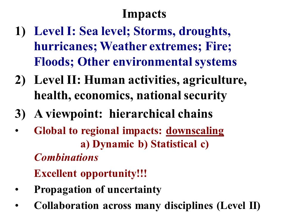 Impacts 1)Level I: Sea level; Storms, droughts, hurricanes; Weather extremes; Fire; Floods; Other environmental systems 2)Level II: Human activities, agriculture, health, economics, national security 3)A viewpoint: hierarchical chains Global to regional impacts: downscaling a) Dynamic b) Statistical c) Combinations Excellent opportunity!!.