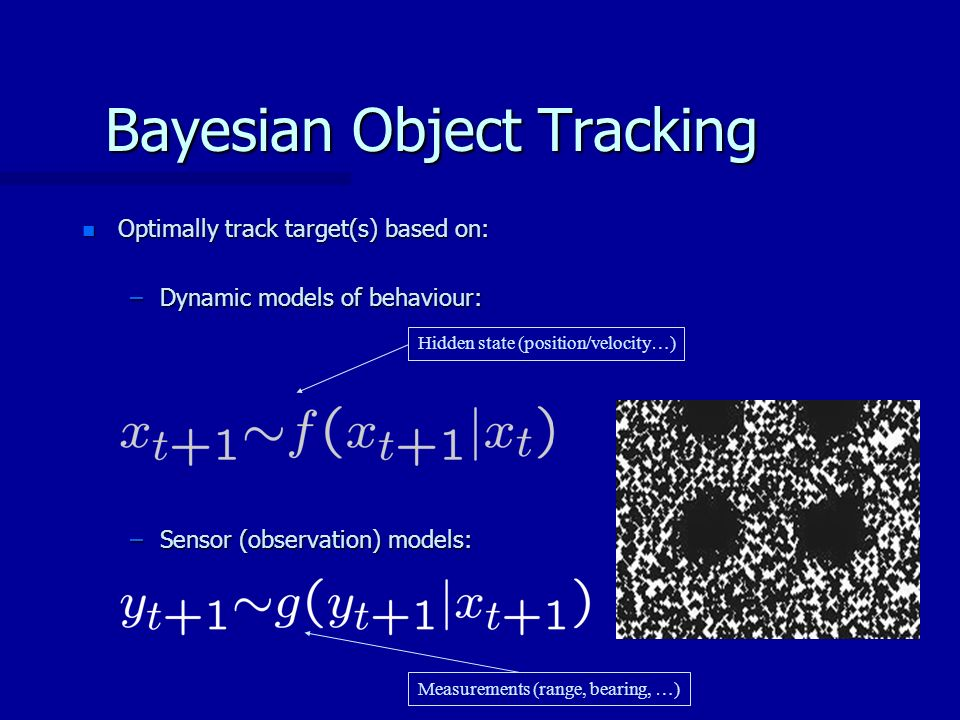 Bayesian Object Tracking n Optimally track target(s) based on: –Dynamic models of behaviour: –Sensor (observation) models: Hidden state (position/velocity…) Measurements (range, bearing, …)