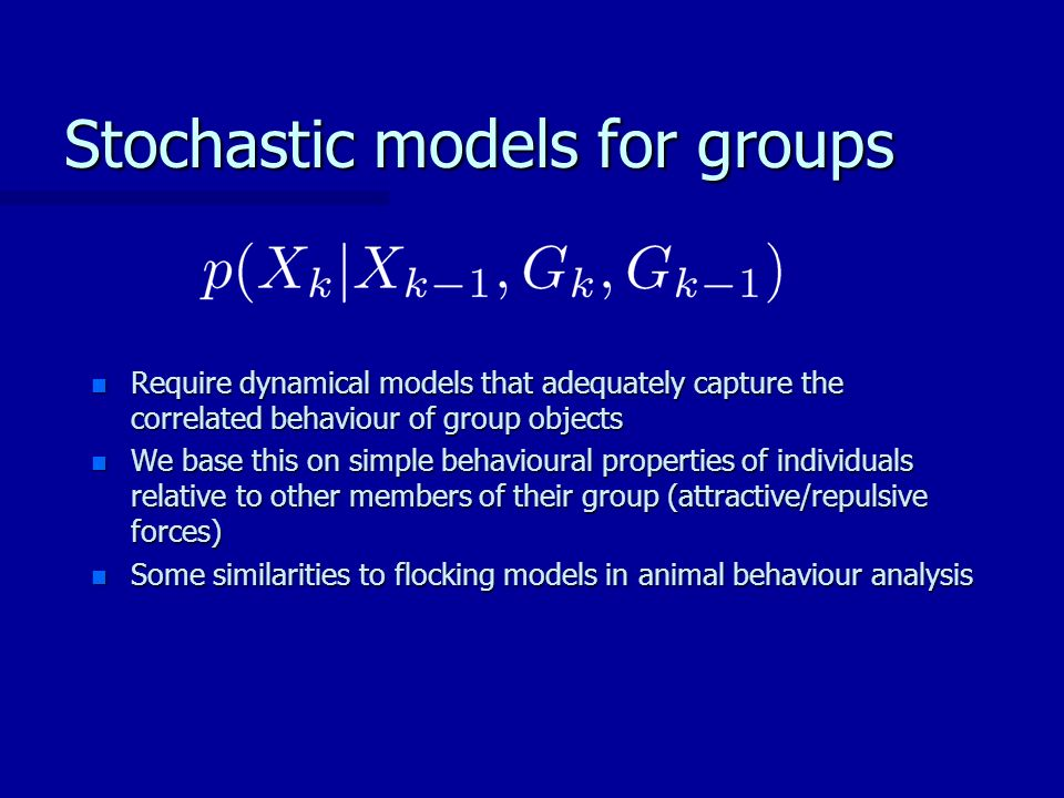Stochastic models for groups n Require dynamical models that adequately capture the correlated behaviour of group objects n We base this on simple behavioural properties of individuals relative to other members of their group (attractive/repulsive forces) n Some similarities to flocking models in animal behaviour analysis