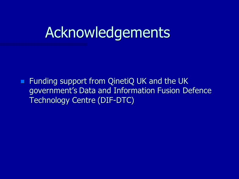 Acknowledgements n Funding support from QinetiQ UK and the UK governments Data and Information Fusion Defence Technology Centre (DIF-DTC)