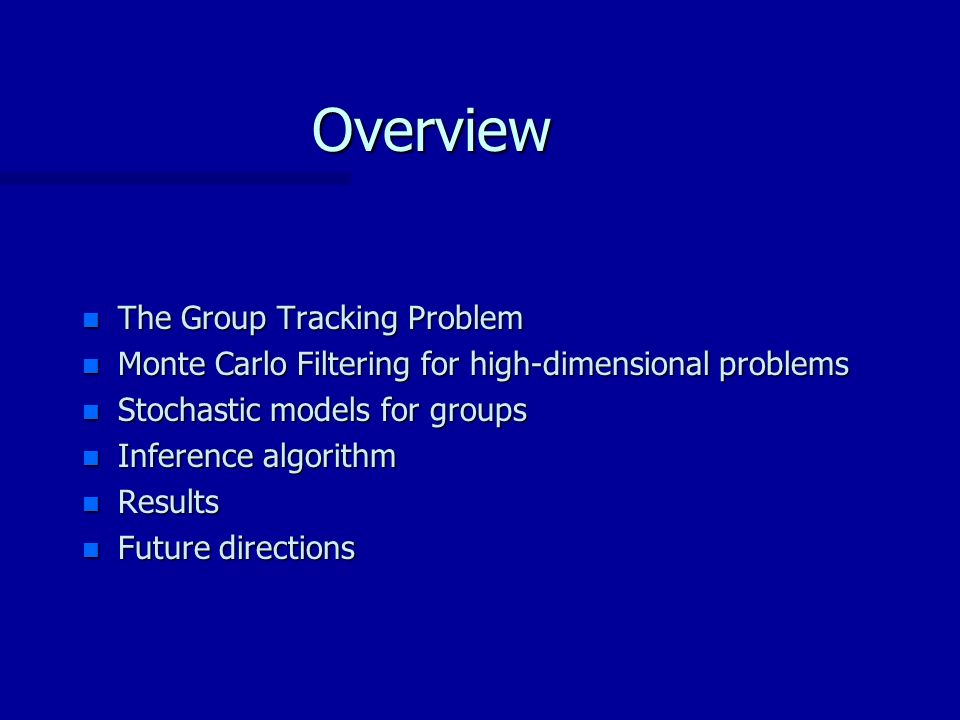 Overview n The Group Tracking Problem n Monte Carlo Filtering for high-dimensional problems n Stochastic models for groups n Inference algorithm n Results n Future directions