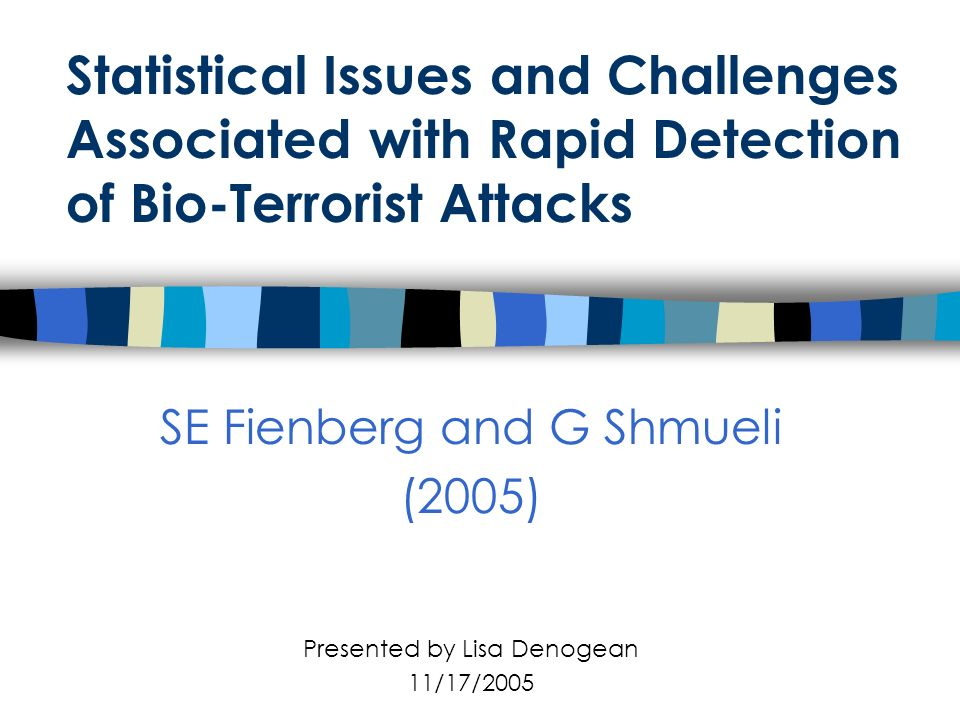 Statistical Issues and Challenges Associated with Rapid Detection of Bio-Terrorist Attacks SE Fienberg and G Shmueli (2005) Presented by Lisa Denogean 11/17/2005