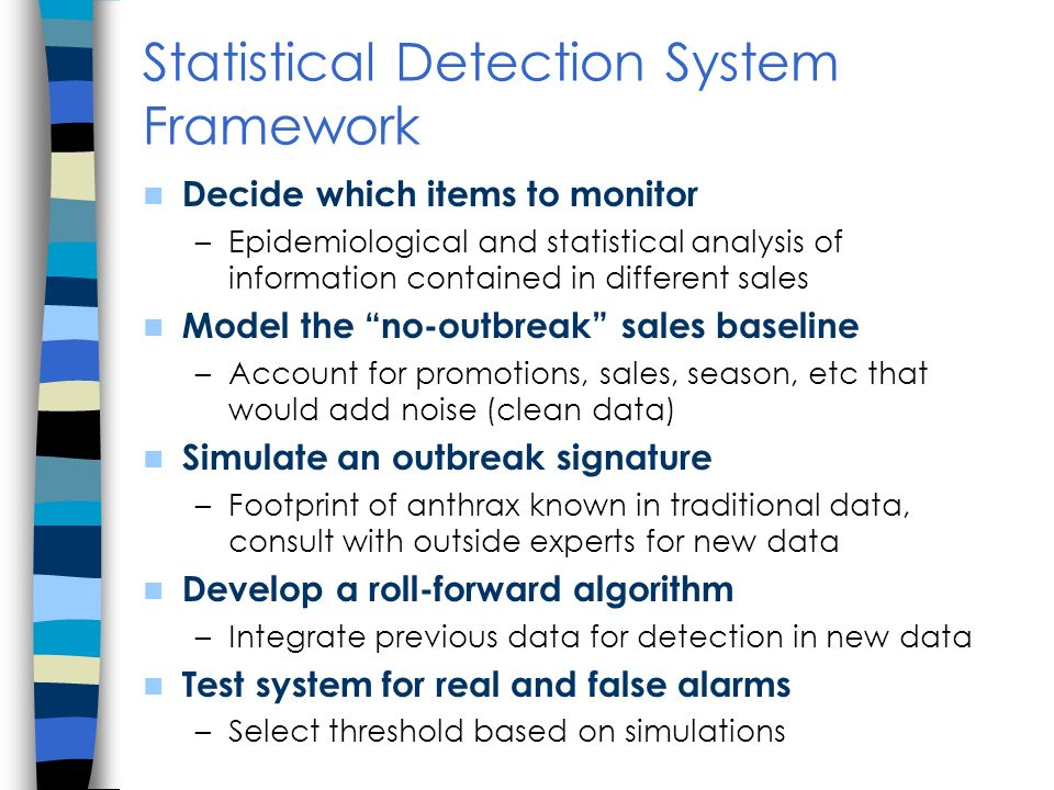 Statistical Detection System Framework Decide which items to monitor –Epidemiological and statistical analysis of information contained in different sales Model the no-outbreak sales baseline –Account for promotions, sales, season, etc that would add noise (clean data) Simulate an outbreak signature –Footprint of anthrax known in traditional data, consult with outside experts for new data Develop a roll-forward algorithm –Integrate previous data for detection in new data Test system for real and false alarms –Select threshold based on simulations