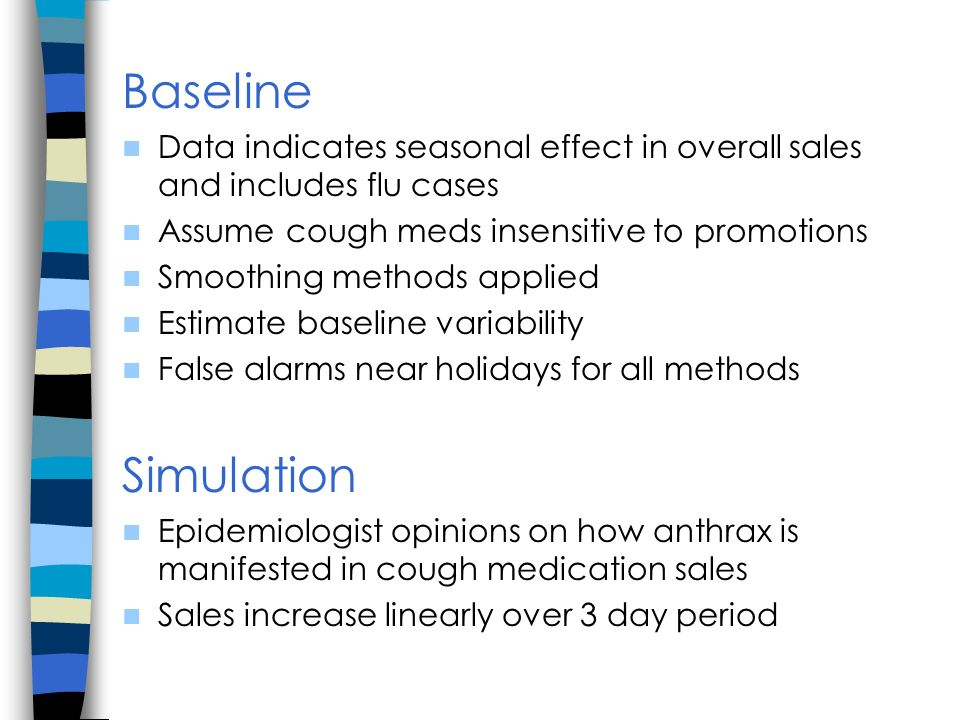 Baseline Data indicates seasonal effect in overall sales and includes flu cases Assume cough meds insensitive to promotions Smoothing methods applied Estimate baseline variability False alarms near holidays for all methods Simulation Epidemiologist opinions on how anthrax is manifested in cough medication sales Sales increase linearly over 3 day period