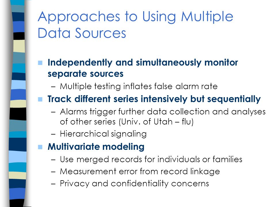 Approaches to Using Multiple Data Sources Independently and simultaneously monitor separate sources –Multiple testing inflates false alarm rate Track different series intensively but sequentially –Alarms trigger further data collection and analyses of other series (Univ.