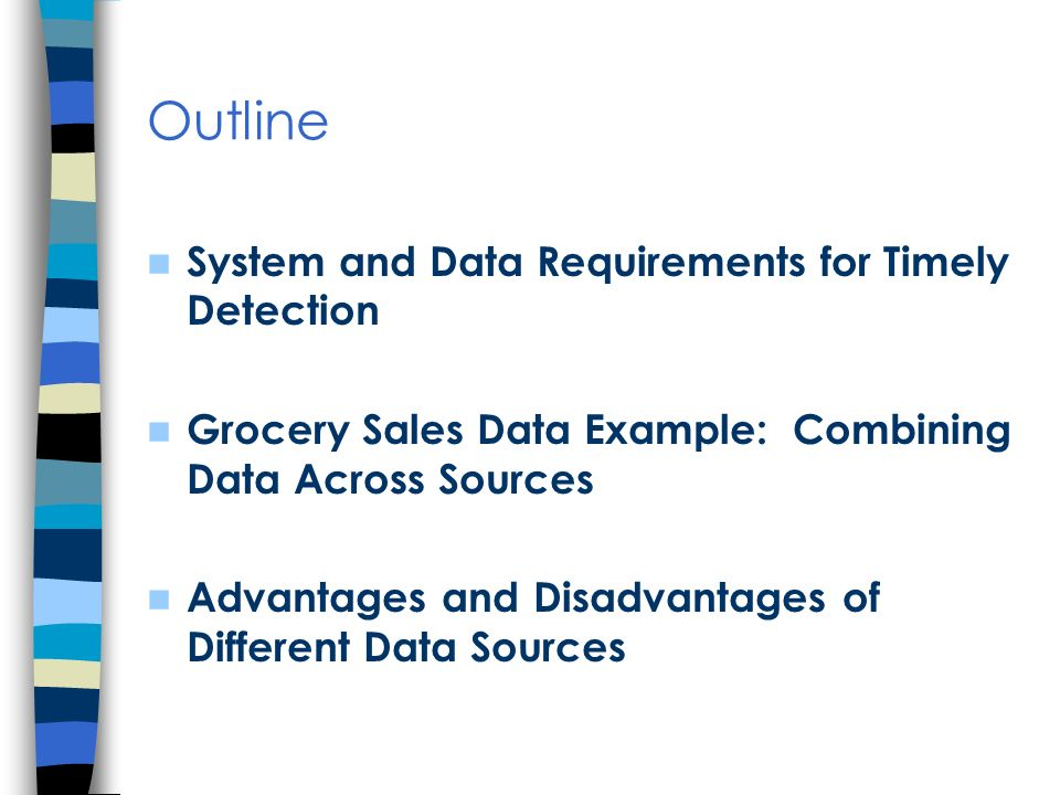 Outline System and Data Requirements for Timely Detection Grocery Sales Data Example: Combining Data Across Sources Advantages and Disadvantages of Different Data Sources