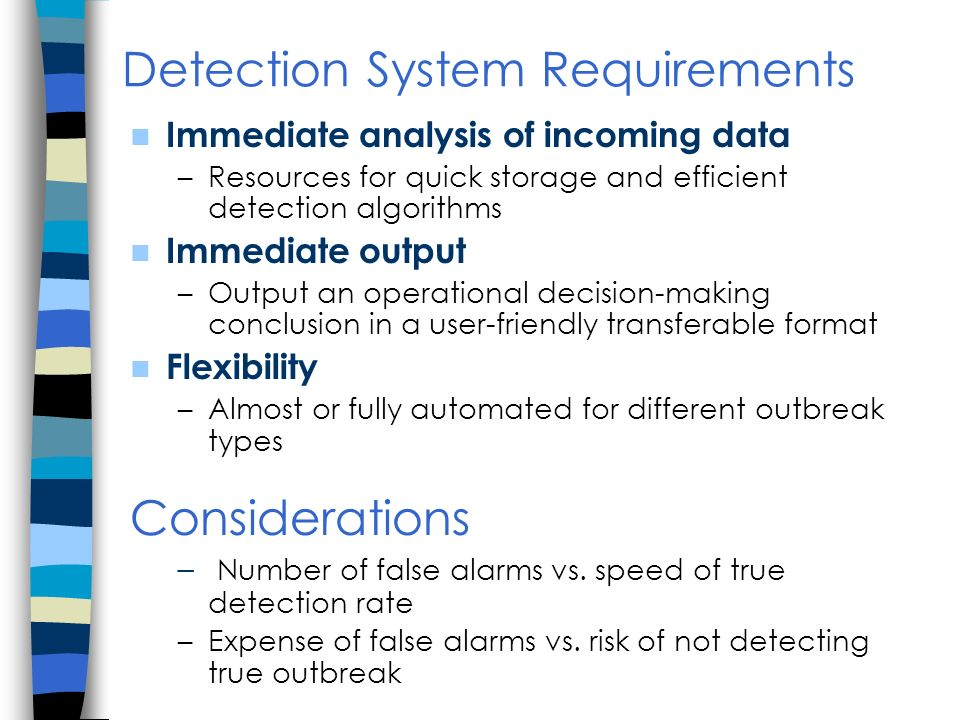 Detection System Requirements Immediate analysis of incoming data –Resources for quick storage and efficient detection algorithms Immediate output –Output an operational decision-making conclusion in a user-friendly transferable format Flexibility –Almost or fully automated for different outbreak types Considerations – Number of false alarms vs.