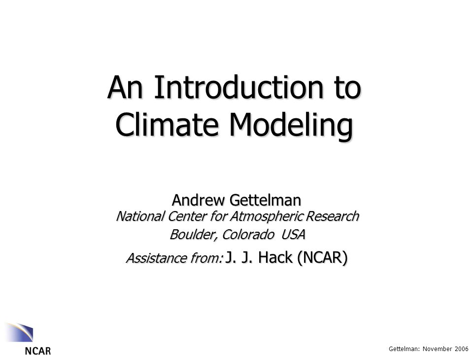 Gettelman: November 2006 An Introduction to Climate Modeling Andrew Gettelman National Center for Atmospheric Research Boulder, Colorado USA Assistance from: J.
