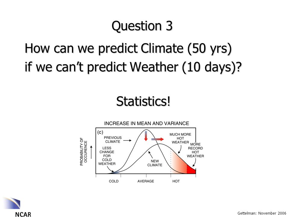 Gettelman: November 2006 Question 3 How can we predict Climate (50 yrs) if we cant predict Weather (10 days).