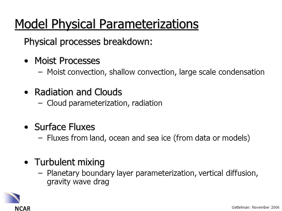 Gettelman: November 2006 Model Physical Parameterizations Physical processes breakdown: Moist ProcessesMoist Processes –Moist convection, shallow convection, large scale condensation Radiation and CloudsRadiation and Clouds –Cloud parameterization, radiation Surface FluxesSurface Fluxes –Fluxes from land, ocean and sea ice (from data or models) Turbulent mixingTurbulent mixing –Planetary boundary layer parameterization, vertical diffusion, gravity wave drag