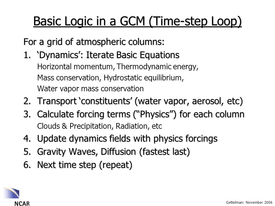Gettelman: November 2006 Basic Logic in a GCM (Time-step Loop) For a grid of atmospheric columns: 1.Dynamics: Iterate Basic Equations Horizontal momentum, Thermodynamic energy, Mass conservation, Hydrostatic equilibrium, Water vapor mass conservation 2.Transport constituents (water vapor, aerosol, etc) 3.Calculate forcing terms (Physics) for each column Clouds & Precipitation, Radiation, etc 4.Update dynamics fields with physics forcings 5.Gravity Waves, Diffusion (fastest last) 6.Next time step (repeat)