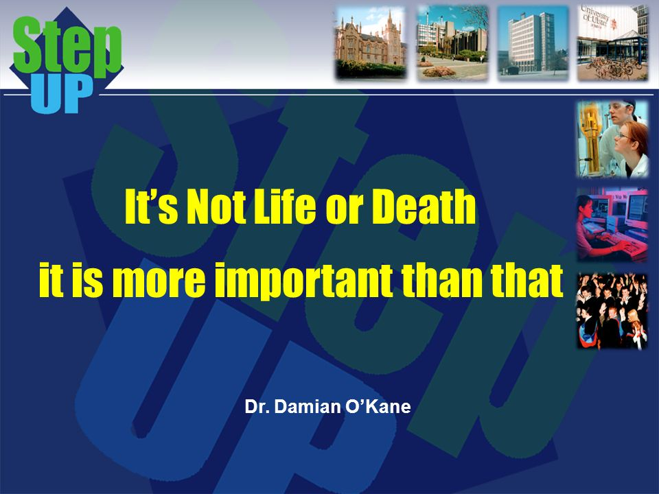 Its Not Life or Death it is more important than that Dr. Damian OKane