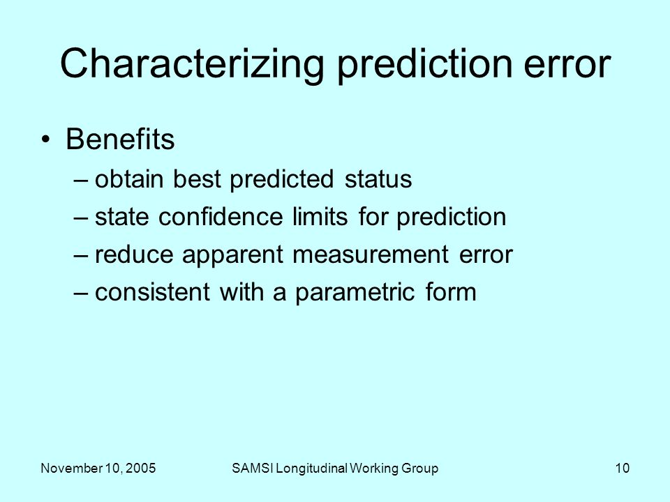 November 10, 2005SAMSI Longitudinal Working Group10 Characterizing prediction error Benefits –obtain best predicted status –state confidence limits for prediction –reduce apparent measurement error –consistent with a parametric form