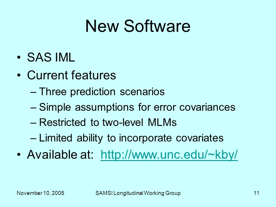 November 10, 2005SAMSI Longitudinal Working Group11 New Software SAS IML Current features –Three prediction scenarios –Simple assumptions for error covariances –Restricted to two-level MLMs –Limited ability to incorporate covariates Available at: http://www.unc.edu/~kby/http://www.unc.edu/~kby/