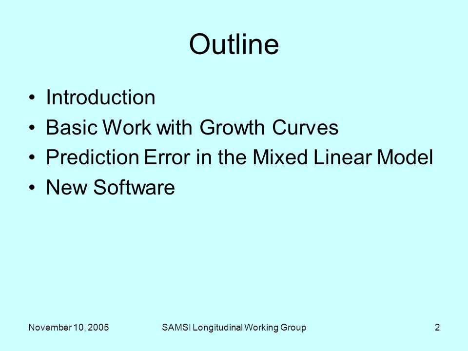 November 10, 2005SAMSI Longitudinal Working Group2 Outline Introduction Basic Work with Growth Curves Prediction Error in the Mixed Linear Model New Software