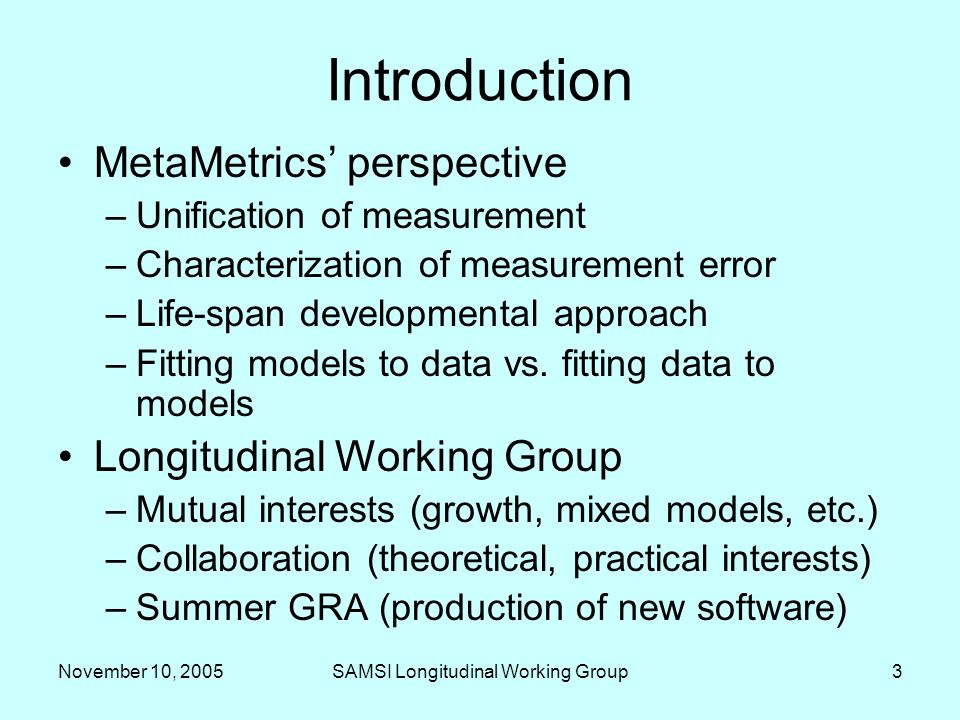 November 10, 2005SAMSI Longitudinal Working Group3 Introduction MetaMetrics perspective –Unification of measurement –Characterization of measurement error –Life-span developmental approach –Fitting models to data vs.