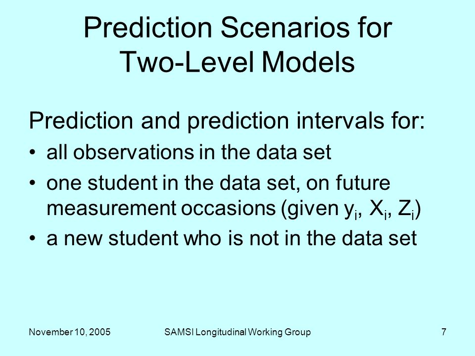 November 10, 2005SAMSI Longitudinal Working Group7 Prediction Scenarios for Two-Level Models Prediction and prediction intervals for: all observations in the data set one student in the data set, on future measurement occasions (given y i, X i, Z i ) a new student who is not in the data set