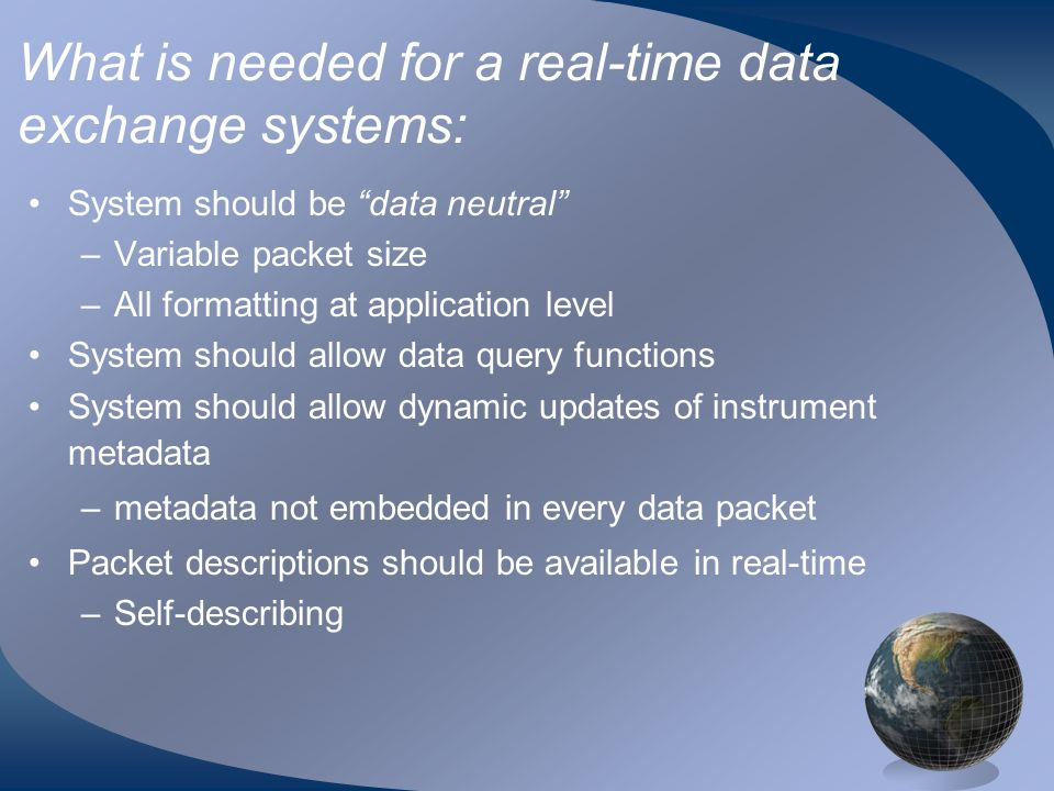 What is needed for a real-time data exchange systems: System should be data neutral –Variable packet size –All formatting at application level System should allow data query functions System should allow dynamic updates of instrument metadata –metadata not embedded in every data packet Packet descriptions should be available in real-time –Self-describing