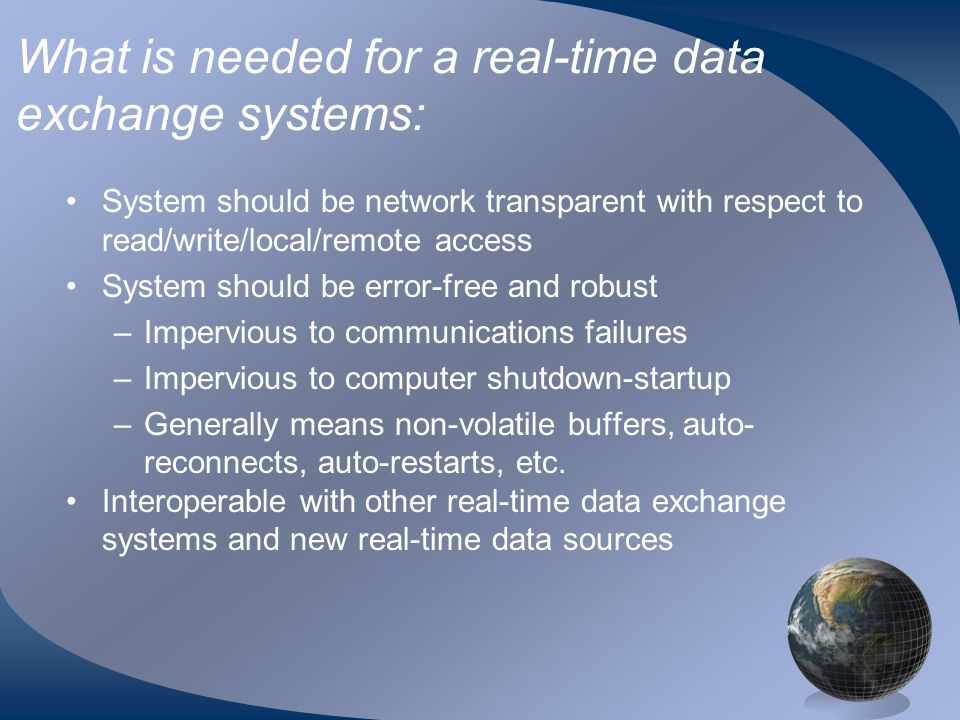 What is needed for a real-time data exchange systems: System should be network transparent with respect to read/write/local/remote access System should be error-free and robust –Impervious to communications failures –Impervious to computer shutdown-startup –Generally means non-volatile buffers, auto- reconnects, auto-restarts, etc.
