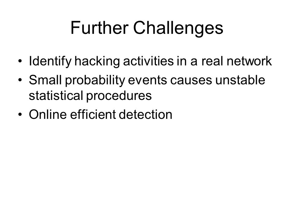 Further Challenges Identify hacking activities in a real network Small probability events causes unstable statistical procedures Online efficient detection