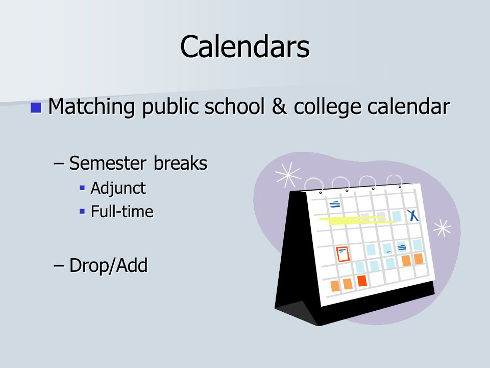Calendars Matching public school & college calendar Matching public school & college calendar –Semester breaks Adjunct Adjunct Full-time Full-time –Drop/Add