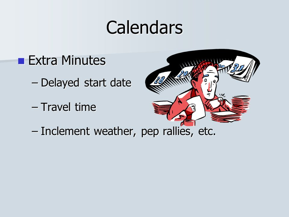 Calendars Extra Minutes Extra Minutes –Delayed start date –Travel time –Inclement weather, pep rallies, etc.