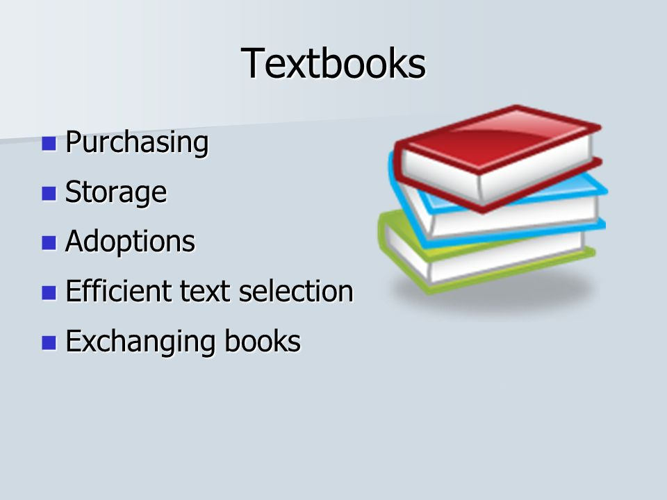 Textbooks Purchasing Purchasing Storage Storage Adoptions Adoptions Efficient text selection Efficient text selection Exchanging books Exchanging books