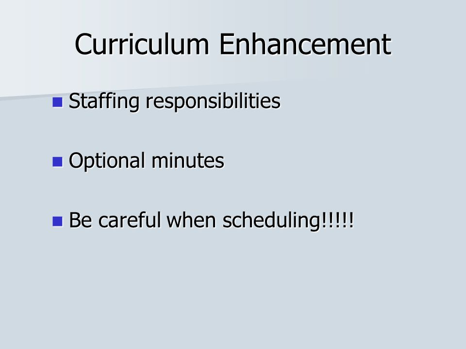 Curriculum Enhancement Staffing responsibilities Staffing responsibilities Optional minutes Optional minutes Be careful when scheduling!!!!.