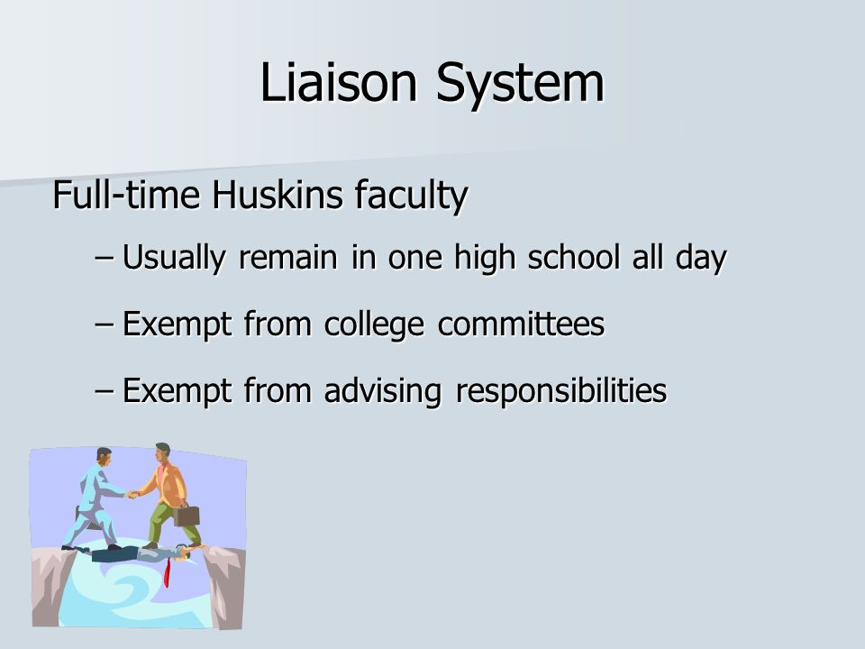 Liaison System Full-time Huskins faculty –Usually remain in one high school all day –Exempt from college committees –Exempt from advising responsibilities