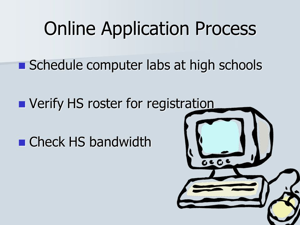 Online Application Process Schedule computer labs at high schools Schedule computer labs at high schools Verify HS roster for registration Verify HS roster for registration Check HS bandwidth Check HS bandwidth