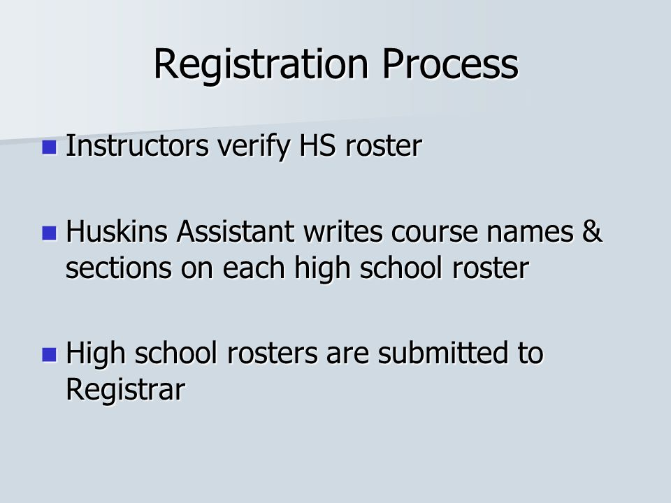 Registration Process Instructors verify HS roster Instructors verify HS roster Huskins Assistant writes course names & sections on each high school roster Huskins Assistant writes course names & sections on each high school roster High school rosters are submitted to Registrar High school rosters are submitted to Registrar